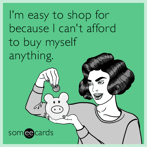 I'm easy to shop for because I can't afford to buy myself anything.