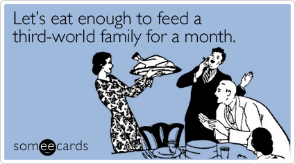 Funny Thanksgiving Ecard: Let's eat enough to feed a third-world family for a month.