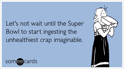 Funny Super Bowl Sunday Ecard: Let's not wait until the Super Bowl to start ingesting the unhealthiest crap imaginable.