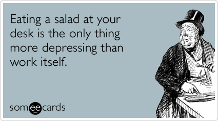 someecards.com - Eating a salad at your desk is the only thing more depressing than work itself.