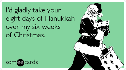 I'd gladly take your eight days of Hanukkah over our six weeks of Christmas