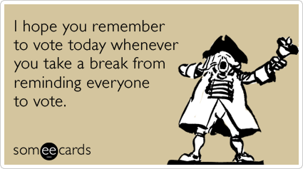 someecards.com - I hope you remember to vote today whenever you take a break from reminding everyone to vote.