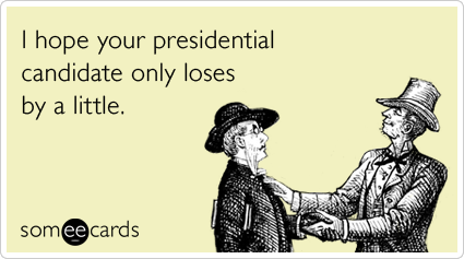 someecards.com - I hope your presidential candidate only loses by a little.