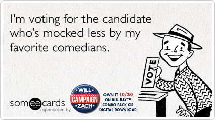 someecards.com - I'm voting for the candidate who's mocked less by my favorite comedians.