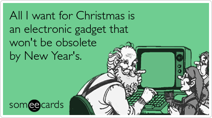 Funny Christmas Season Ecard: All I want for Christmas is an electronic gadget that won't be obsolete by New Year's.
