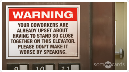 Warning Sign: Your coworkers are already upset about having to stand so close together on this elevator, please don't make it worse by speaking.