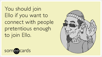 You should join Ello if you want to connect with people pretentious enough to join Ello.