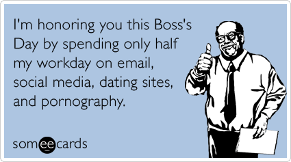 I'm honoring you this Boss's Day by spending only half my workday on email, social media, dating sites, and pornography.