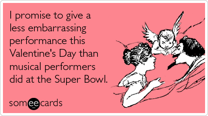 Funny Valentine's Day Ecard: I promise to give a less embarrassing performance this Valentine's Day than musical performers did at the Super Bowl.