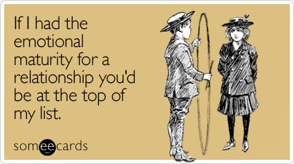 someecards.com - If I had the emotional maturity for a relationship you'd be at the top of my list