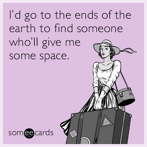 I'd go to the ends of the earth to find someone who'll give me some space.