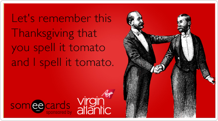 someecards.com - Let's remember this Thanksgiving that you spell it tomato and I spell it tomato