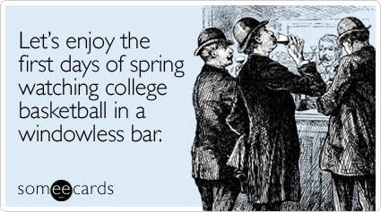 someecards.com - Lets enjoy the first days of spring watching college basketball in a windowless bar