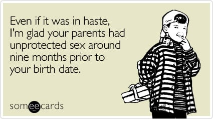 someecards.com - Even if it was in haste, I'm glad your parents had unprotected sex around nine months prior to your birth date