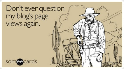 someecards.com - Don't ever question my blog's page views again