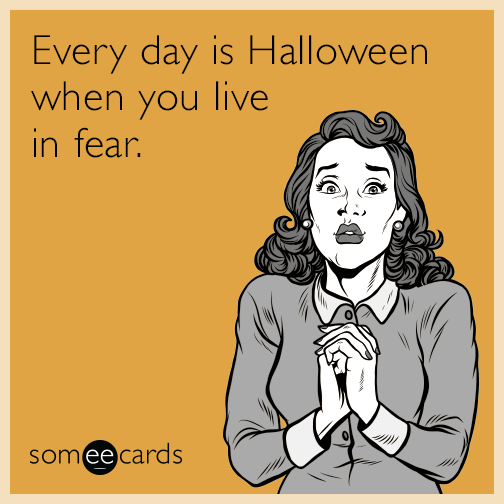Every day is Halloween when you live in fear.