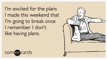 I'm excited for the plans I made this weekend that I'm going to break once I remember I don't like having plans.