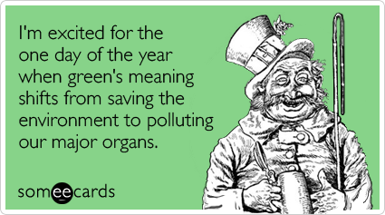 someecards.com - I'm excited for the one day of the year when green's meaning shifts from saving the environment to polluting our major organs