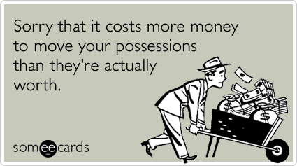 Sorry that it costs more money to move your possessions than they're actually worth.