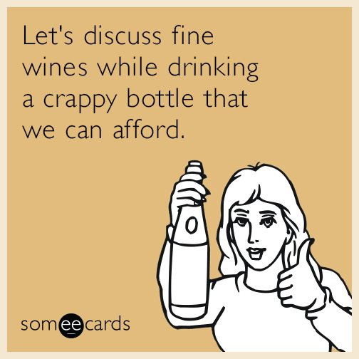 Let's discuss fine wines while drinking a crappy bottle that we can afford.