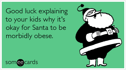 Funny Christmas Season Ecard: Good luck explaining to your kids why it's okay for Santa to be morbidly obese.