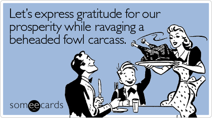 Let's express gratitude for our prosperity while ravaging a beheaded fowl carcass