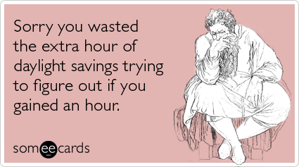 someecards.com - Sorry you wasted the extra hour of daylight savings trying to figure out if you gained an hour