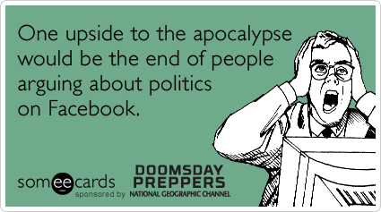 someecards.com - One upside to the apocalypse would be the end of people arguing about politics on Facebook.