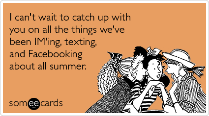 someecards.com - I can't wait to catch up with you on all the things we've been IM'ing, texting, and Facebooking about all summer