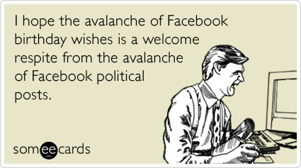 I hope the avalanche of Facebook birthday wishes is a welcome respite from the avalanche of Facebook political posts.