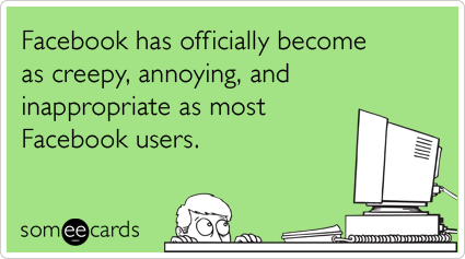 someecards.com - Facebook has officially become as creepy, annoying, and inappropriate as most Facebook users.