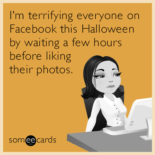 I'm terrifying everyone on Facebook this Halloween by waiting a few hours before liking their photos.