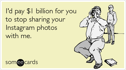 someecards.com - I'd pay $1 billion for you to stop sharing your Instagram photos with me