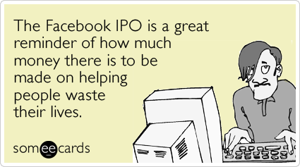 The Facebook IPO is a great reminder of how much money there is to be made on helping people waste their lives.