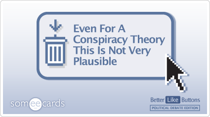 Better Like Button: Even for a conspiracy theory this is not very plausible.