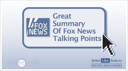 Better Like Button: Great summary of Fox News talking points.
