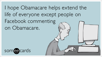 someecards.com - I hope Obamacare helps extend the life of everyone except people on Facebook commenting on Obamacare.