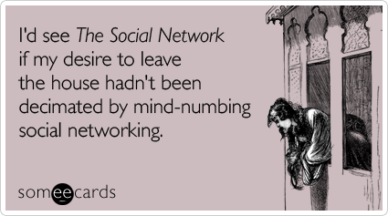 I'd see The Social Network if my desire to leave the house hadn't been decimated by mind-numbing social networking