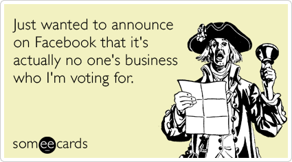 someecards.com - Just wanted to announce on Facebook that it's actually no one's business who I'm voting for.