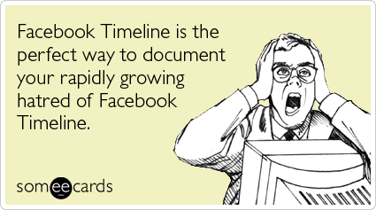 Funny Somewhat Topical Ecard: Facebook Timeline is the perfect way to document your rapidly growing hatred of Facebook Timeline.