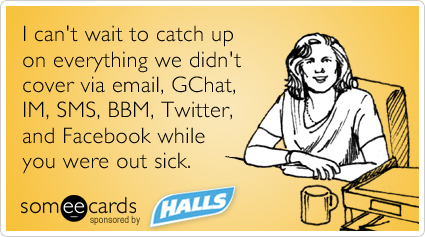 Funny HALLS Warm-Ups Ecard: I can't wait to catch up on everything we didn't cover via email, GChat, IM, SMS, BBM, Twitter, and Facebook while you were out sick.