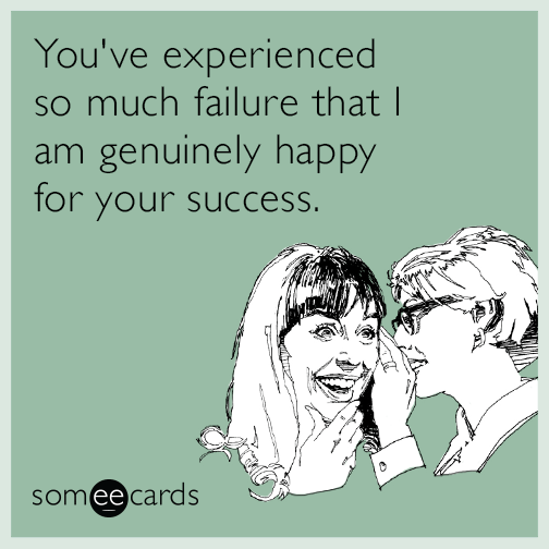 You've experienced so much failure that I am genuinely happy for your success.