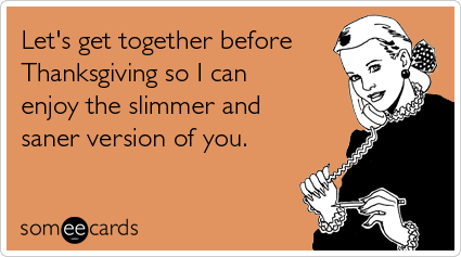 Funny Thanksgiving Ecard: Let's get together before Thanksgiving so I can enjoy the slimmer and saner version of you.