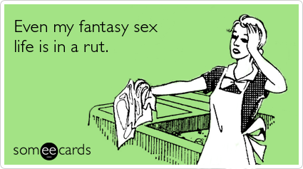 someecards.com - Even my fantasy sex life is in a rut