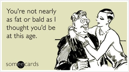 someecards.com - You're not nearly as fat or bald as I thought you'd be at this age