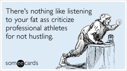 There's nothing like listening to your fat ass criticize professional athletes for not hustling.