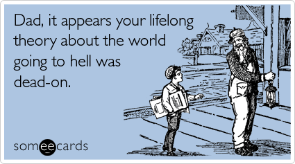 Funny Father's Day Ecard: Dad, it appears your lifelong theory about the world going to hell was dead-on.