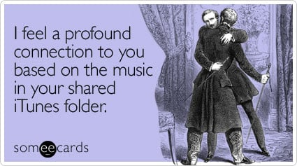 Funny Music Ecard: I feel a profound connection to you based on the music in your shared iTunes folder.