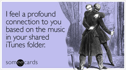 someecards.com - I feel a profound connection to you based on the music in your shared iTunes folder