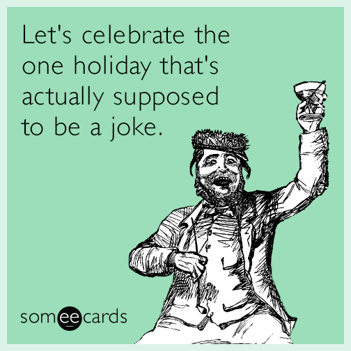 Let's celebrate the one holiday that's actually supposed to be a joke
